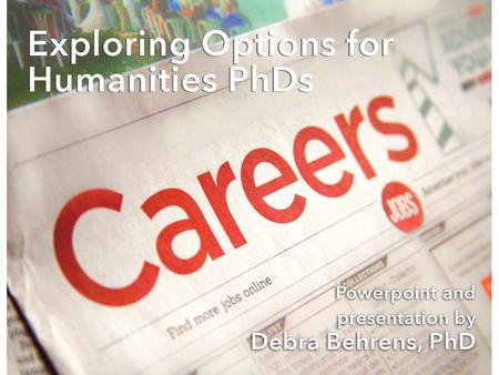 Exploring Options for Humanities PhDs Debra Behrens, PhD 2015.