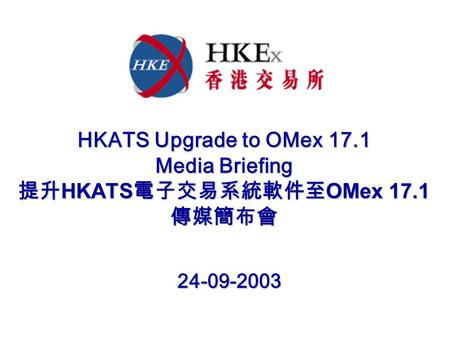 HKATS Upgrade to OMex 17.1 Media Briefing 提升 HKATS 電子交易系統軟件至 OMex 17.1 傳媒簡布會 24-09-2003 24-09-2003.
