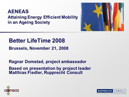 AENEAS Attaining Energy Efficient Mobility in an Ageing Society Better LifeTime 2008 Brussels, November 21, 2008 Ragnar Domstad, project ambassador Based.