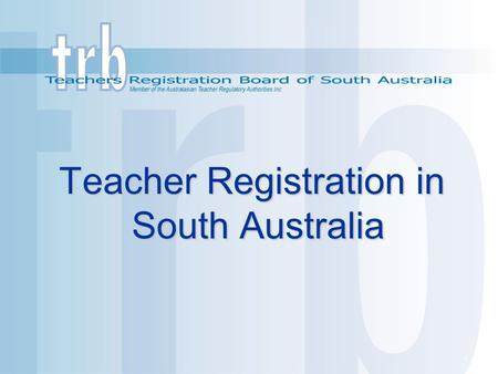 1 Teacher Registration in South Australia Teacher Registration in South Australia.