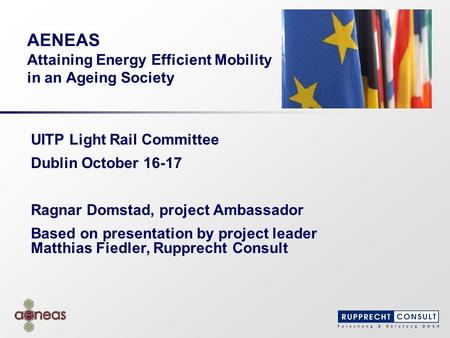 AENEAS Attaining Energy Efficient Mobility in an Ageing Society UITP Light Rail Committee Dublin October 16-17 Ragnar Domstad, project Ambassador Based.