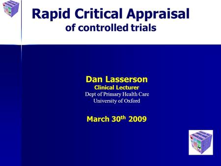 Rapid Critical Appraisal of controlled trials Dan Lasserson Clinical Lecturer Dept of Primary Health Care University of Oxford March 30 th 2009.