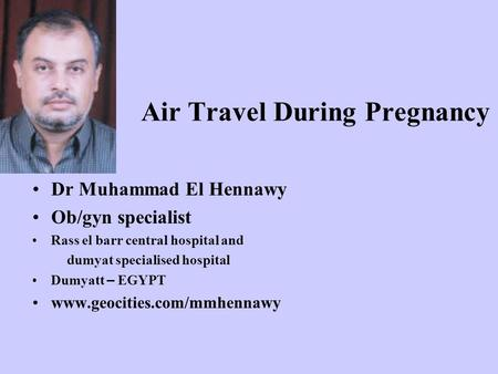 Air Travel During Pregnancy Dr Muhammad El Hennawy Ob/gyn specialist Rass el barr central hospital and dumyat specialised hospital Dumyatt – EGYPT www.geocities.com/mmhennawy.