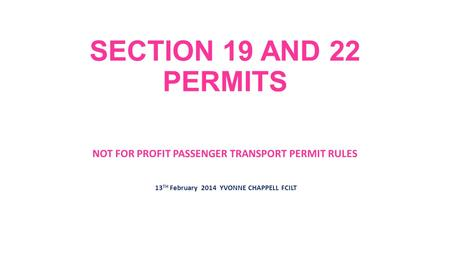 SECTION 19 AND 22 PERMITS NOT FOR PROFIT PASSENGER TRANSPORT PERMIT RULES 13 TH February 2014 YVONNE CHAPPELL FCILT.