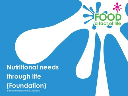 © BRITISH NUTRITION FOUNDATION 2013 Nutritional needs through life (Foundation)