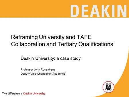 Reframing University and TAFE Collaboration and Tertiary Qualifications Deakin University: a case study Professor John Rosenberg Deputy Vice-Chancellor.