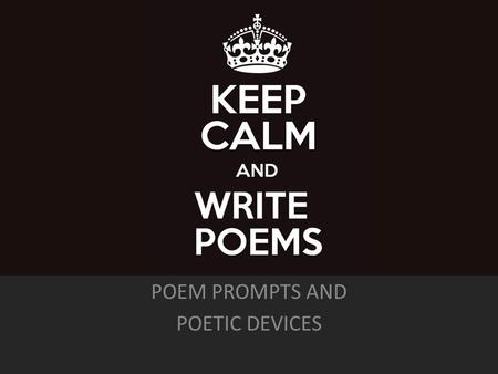 POEM PROMPTS AND POETIC DEVICES. 1.Rhyme: Repetition of the same sound at the end of words 2.Onomatopoeia: Words that sound like a sound 3.Alliteration:
