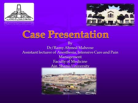 By Dr/Ramy Ahmed Mahrose Assistant lecturer of Anesthesia, Intensive Care and Pain Management Faculty of Medicine Ain Shams University.