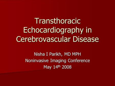 Transthoracic Echocardiography in Cerebrovascular Disease Nisha I Parikh, MD MPH Noninvasive Imaging Conference May 14 th 2008.