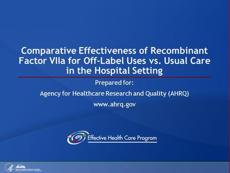 Comparative Effectiveness of Recombinant Factor VIIa for Off-Label Uses vs. Usual Care in the Hospital Setting Prepared for: Agency for Healthcare Research.