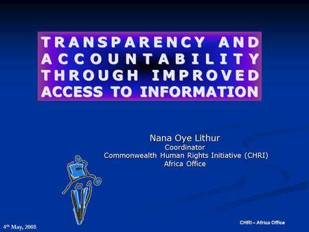 CHRI – Africa Office TRANSPARENCY AND ACCOUNTABILITY THROUGH IMPROVED ACCESS TO INFORMATION Nana Oye Lithur Coordinator Commonwealth Human Rights Initiative.