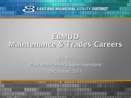 EBMUD Maintenance & Trades Careers Ike Bell Plant Maintenance Superintendent December 2011.