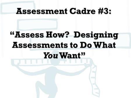 "Assessment Cadre #3: ""Assess How? Designing Assessments to Do What You Want"""