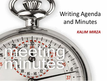 Writing Agenda and Minutes Nasir Ali Writing Agenda and Minutes KALIM MIRZA.