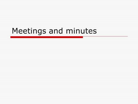 Meetings and minutes.