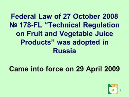 "1 Federal Law of 27 October 2008 № 178-FL ""Technical Regulation on Fruit and Vegetable Juice Products"" was adopted in Russia Came into force on 29 April."