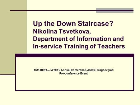 Up the Down Staircase? Nikolina Tsvetkova, Department of Information and In-service Training of Teachers 16th BETA – IATEFL Annual Conference, AUBG, Blagoevgrad.