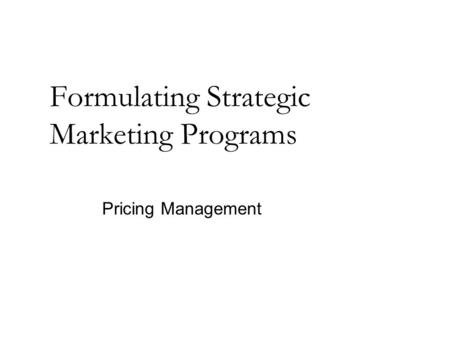 Formulating Strategic Marketing Programs Pricing Management.