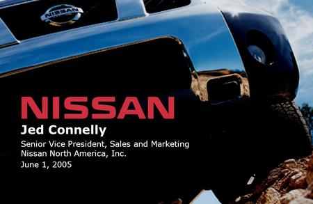 Jed Connelly Senior Vice President, Sales and Marketing Nissan North America, Inc. June 1, 2005.