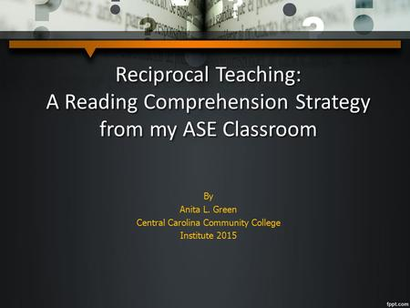 Reciprocal Teaching: A Reading Comprehension Strategy from my ASE Classroom By Anita L. Green Central Carolina Community College Institute 2015.