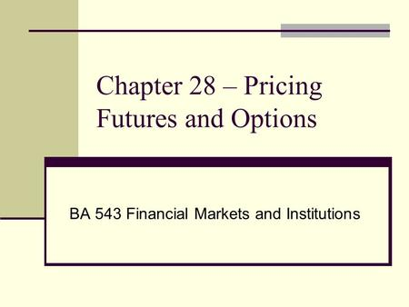 Chapter 28 – Pricing Futures and Options BA 543 Financial Markets and Institutions.