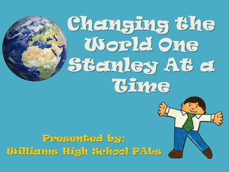 Changing the World One Stanley At a Time Presented by: Williams High School PALs.