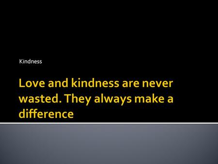 Kindness.  Watch the following clip:  What impact can kindness have? What impact can kindness have?  Sometimes something really small can mean something.