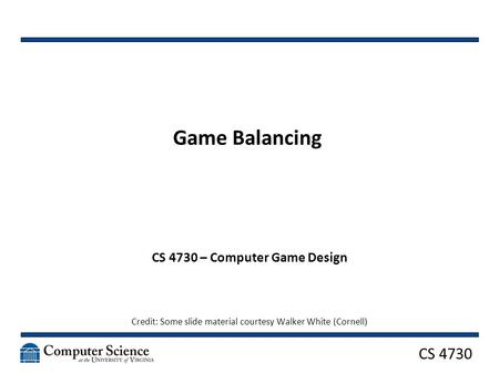 CS 4730 Game Balancing CS 4730 – Computer Game Design Credit: Some slide material courtesy Walker White (Cornell)