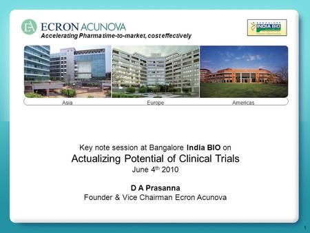 1 Key note session at Bangalore India BIO on Actualizing Potential of Clinical Trials June 4 th 2010 D A Prasanna Founder & Vice Chairman Ecron Acunova.