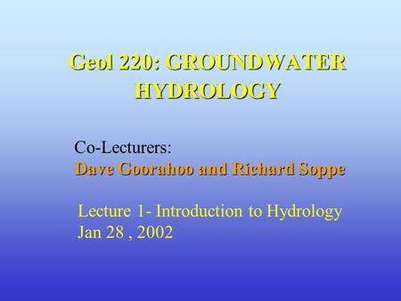 Geol 220: GROUNDWATER HYDROLOGY Co-Lecturers: Dave Goorahoo and Richard Soppe Lecture 1- Introduction to Hydrology Jan 28, 2002.