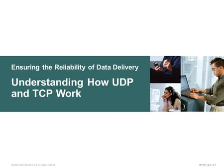 Ensuring the Reliability of Data Delivery © 2004 Cisco Systems, Inc. All rights reserved. Understanding How UDP and TCP Work INTRO v2.0—6-1.