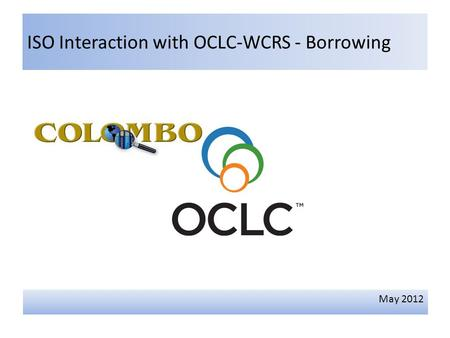 ISO Interaction with OCLC-WCRS - Borrowing May 2012.
