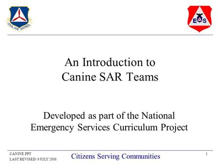 1CANINE.PPT LAST REVISED: 9 JULY 2008 Citizens Serving Communities An Introduction to Canine SAR Teams Developed as part of the National Emergency Services.