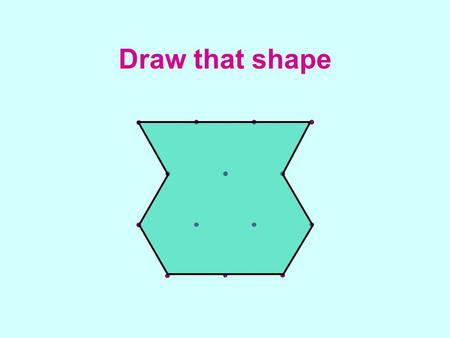 Draw that shape. Draw that shape 1 - solutions Shape 1  Card 11 Shape 2  Card 13 Shape 3  Card 15 Shape 4  Card 1 Shape 5  Card 9 Shape 6  Card.