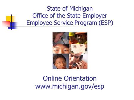 State of Michigan Office of the State Employer Employee Service Program (ESP) Online Orientation www.michigan.gov/esp.