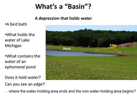 "What's a ""Basin""? A depression that holds water A bird bath What holds the water of Lake Michigan What contains the water of an ephemeral pond Does it."