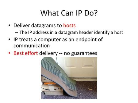 What Can IP Do? Deliver datagrams to hosts – The IP address in a datagram header identify a host IP treats a computer as an endpoint of communication Best.