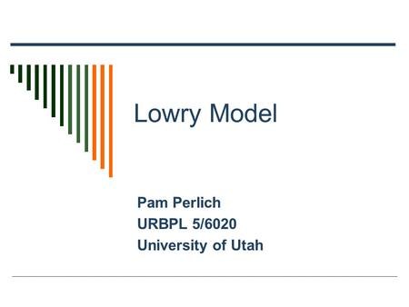 Lowry Model Pam Perlich URBPL 5/6020 University of Utah.