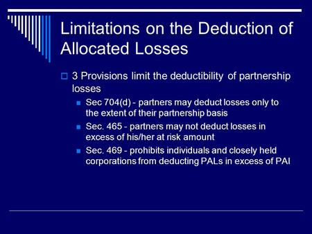 Limitations on the Deduction of Allocated Losses  3 Provisions limit the deductibility of partnership losses Sec 704(d) - partners may deduct losses only.