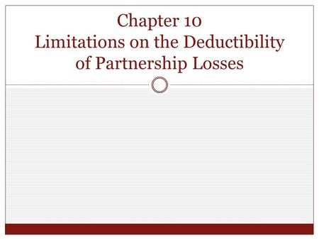 Chapter 10 Limitations on the Deductibility of Partnership Losses.