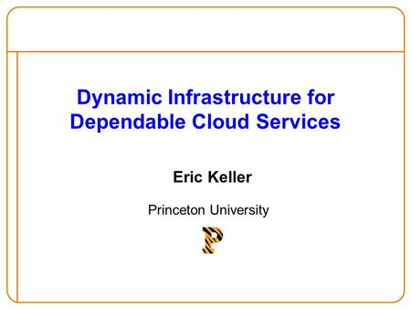 Dynamic Infrastructure for Dependable Cloud Services Eric Keller Princeton University.