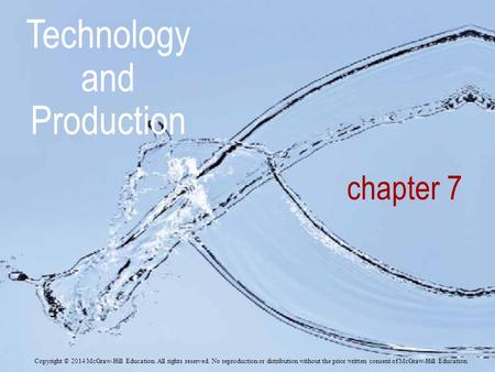 Chapter 7 Technology and Production Copyright © 2014 McGraw-Hill Education. All rights reserved. No reproduction or distribution without the prior written.