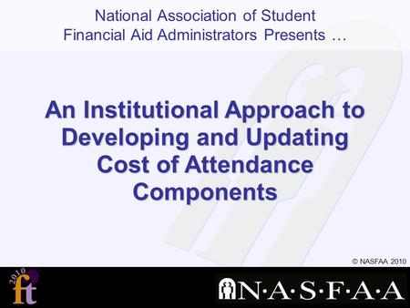 National Association of Student Financial Aid Administrators Presents … © NASFAA 2010 An Institutional Approach to Developing and Updating Cost of Attendance.