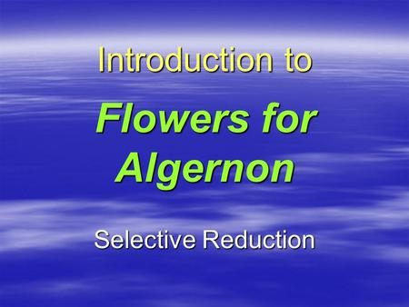 Introduction to Flowers for Algernon Selective Reduction.