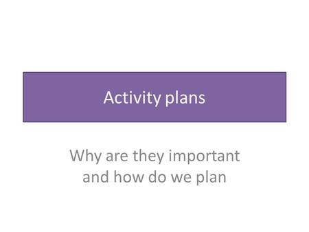 Activity plans Why are they important and how do we plan.