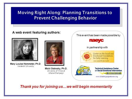 Thank you for joining us…we will begin momentarily Moving Right Along: Planning Transitions to Prevent Challenging Behavior A web event featuring authors: