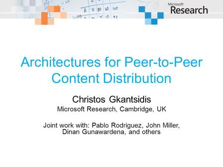Architectures for Peer-to-Peer Content Distribution Christos Gkantsidis Microsoft Research, Cambridge, UK Joint work with: Pablo Rodriguez, John Miller,