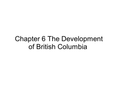 Chapter 6 The Development of British Columbia. Mapping British Columbia- Learning Outcome-- Students will identify towns,cities,water bodies and neighbouring.