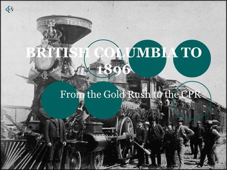 BRITISH COLUMBIA TO 1896 From the Gold Rush to the CPR.