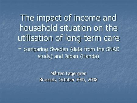 The impact of income and household situation on the utilisation of long-term care - comparing Sweden (data from the SNAC study) and Japan (Handa) Mårten.